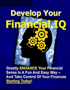 """Develop Your Financial IQ: """"Greatly Enhance Your Financial Sense In A Fun And Easy Way – And Take Control Of Your Finances Today!"""""""