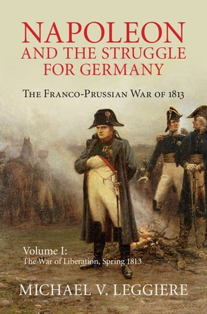 Napoleon and the Struggle for Germany: Volume 1,  The War of Liberation,  Spring 1813 The Franco-Prussian War of 1813