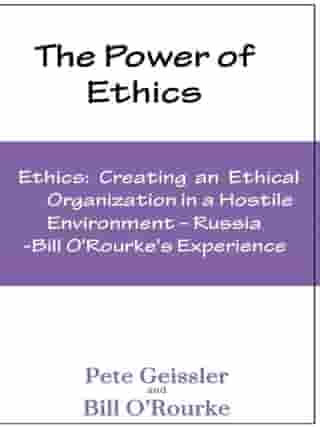 Ethics: Creating an Ethical Organization in a Hostile Environment - Russia: Bill O'Rourke's Expeirence by Pete Geissler