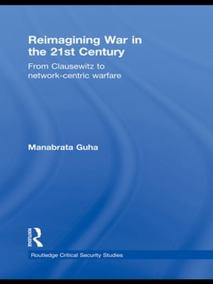Reimagining War in the 21st Century From Clausewitz to Network-Centric Warfare
