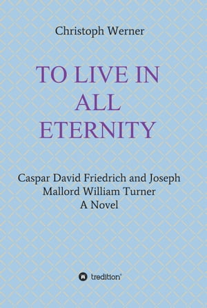TO LIVE IN ALL ETERNITY: Caspar David Friedrich and Joseph Mallord William Turner by Christoph Werner