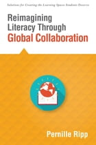 Reimagining Literacy Through Global Collaboration: create globally literate K–12 classrooms with this Solutions Series book by Pernille Ripp