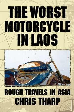 The Worst Motorcycle in Laos: Rough Travels in Asia by Chris Tharp