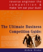 The Ultimate Business Competition Guide : Reverse Engineer The Competition And Make 'em Eat Your Dust! by Aiden Sisko