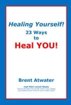 Healing Yourself! 23 Ways to Heal YOU!- with Affirmations, Healing Energy techniques and Intuition guidelines by Brent Atwater