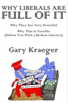 Why Liberals Are Full of It: Why They Are Very Powerful and Why That Is Terrible (Unless You Want a Broken America) by Gary Kraeger