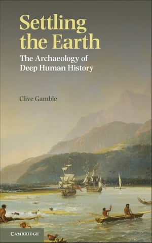 Settling the Earth The Archaeology of Deep Human History