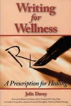 Writing for Wellness: A Prescription for Healing by Julie Davey