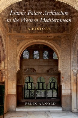 Book Islamic Palace Architecture in the Western Mediterranean: A History by Felix Arnold