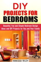 DIY Projects for Bedrooms: Beautiful, Fun and Simple Bedroom Design Ideas and DIY Projects for You and Your Family: DIY Household Hacks and Decor by Vanessa Riley