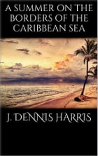 A summer on the borders of the Caribbean sea by J. Dennis Harris