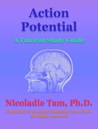 Action Potential: A Tutorial Study Guide by Nicoladie Tam, Ph.D.
