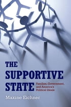 The Supportive State: Families, Government, and America's Political Ideals by Maxine Eichner