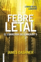 Febre letal. El corredor del laberint 5 by James Dashner