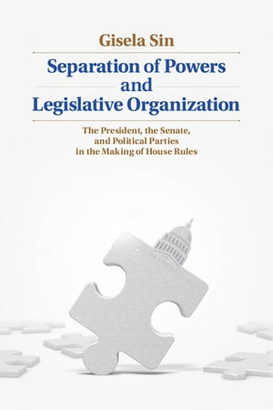 Separation of Powers and Legislative Organization The President,  the Senate,  and Political Parties in the Making of House Rules