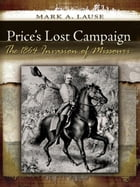 Price's Lost Campaign: The 1864 Invasion of Missouri by Mark A. Lause