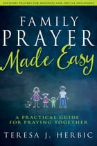 Family Prayer Made Easy: A Practical Guide for Praying Together by Teresa Herbic