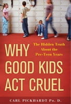 Why Good Kids Act Cruel: The Hidden Truth about the Pre-Teen Years by Carl Pickhardt, Ph.D.