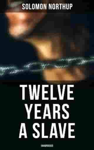 Twelve Years a Slave (Unabridged): A Narrative of a New York Citizen Kidnapped in Washington D.C. and Rescued From a Cotton Plantation Near the Red River in Louisiana by Solomon Northup