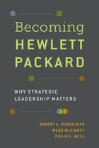 Becoming Hewlett Packard: Why Strategic Leadership Matters by Robert A. Burgelman