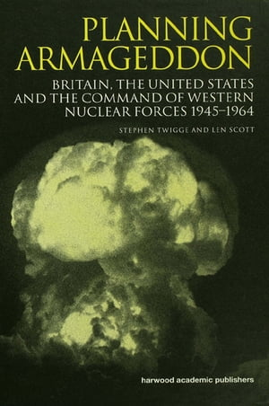 Planning Armageddon Britain,  the United States and the Command of Western Nuclear Forces,  1945-1964