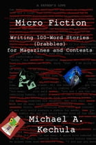 Micro Fiction: Writing 100-Word Stories (Drabbles) for Magazines and Contests by Michael A. Kechula