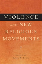 Violence and New Religious Movements by James R. Lewis