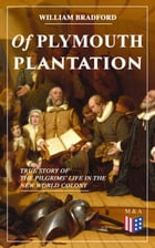Of Plymouth Plantation - True Story of the Pilgrims' Life in the New World Colony: The Hard Journey of Mayflower Settlers: From the Establishment of t by William Bradford