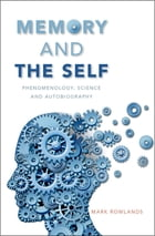 Memory and the Self: Phenomenology, Science and Autobiography by Mark Rowlands