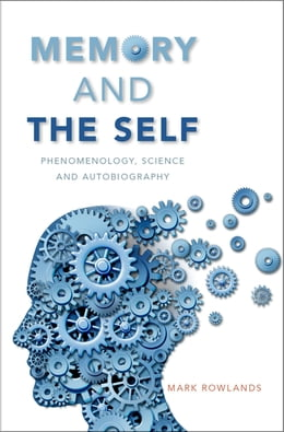 Book Memory and the Self: Phenomenology, Science and Autobiography by Mark Rowlands