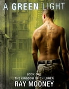 A Green Light: Book 1: The Kingdom of Children by Ray Mooney