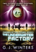 The Underwater Factory: Children of Two Futures 2: Children of Two Futures by G.J. Winters