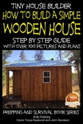 Tiny House Builder: How to Build a Simple Wooden House - Step By Step Guide With Over 100 Pictures and Plans