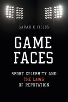 Game Faces: Sport Celebrity and the Laws of Reputation by Sarah K. Fields