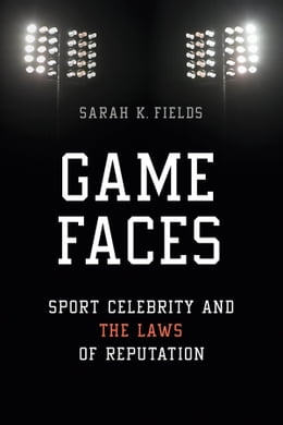 Book Game Faces: Sport Celebrity and the Laws of Reputation by Sarah K. Fields