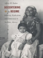 Decentering the Regime: Ethnicity, Radicalism, and Democracy in Juchitán, Mexico by Jeffrey W. Rubin