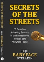 Secrets of the Streets: 23 Secrets of Achieving Success in The Entertainment Industry…And Anywhere Really! by Teju Babyface