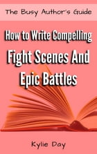 How to Write Compelling Fight Scenes and Epic Battles by Kylie Day