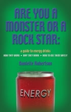 ARE YOU A MONSTER OR A ROCK STAR? A Guide to Energy Drinks - How They Work, Why They Work, How to Use Them Safely by Danielle Robertson