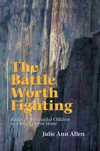 The Battle Worth Fighting: Raising Faith Guided Children in a Single Parent Home by Julie Ann Allen