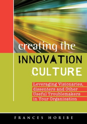 Creating the Innovation Culture: leveraging visionaries, dissenters, and other useful troublemakers in your organization by Frances Horibe