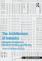 The Architecture of Industry: Changing Paradigms in Industrial Building and Planning by Mathew Aitchison