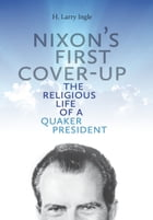 Nixon's First Cover-up: The Religious Life of a Quaker President by H. Larry Ingle