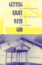 Getting Right With God: Southern Baptists and Desegregation, 1945-1995 by Mark Newman