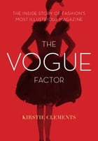 The Vogue Factor: The Inside Story of Fashion's Most Illustrious Magazine by Kirstie Clements