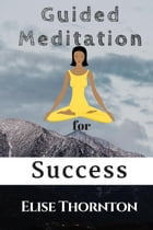 Guided Meditation for Success: Guided Meditation, #8 by Elise Thornton