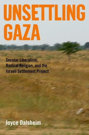 Unsettling Gaza Secular Liberalism,  Radical Religion,  and the Israeli Settlement Project