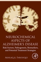 Neurochemical Aspects of Alzheimer's Disease: Risk Factors, Pathogenesis, Biomarkers, and Potential Treatment Strategies by Akhlaq A. Farooqui