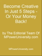 Become Creative In Just 5 Steps - Or Your Money Back! by Editorial Team Of MPowerUniversity.com