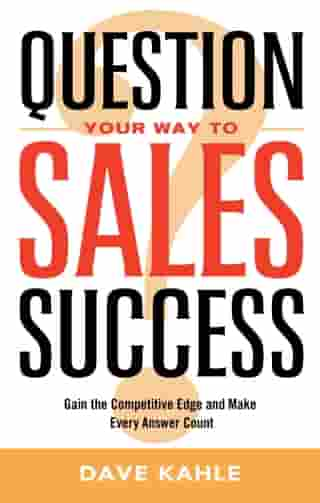 Question Your Way to Sales Success: Gain the Competitive Edge and Make Every Answer Count